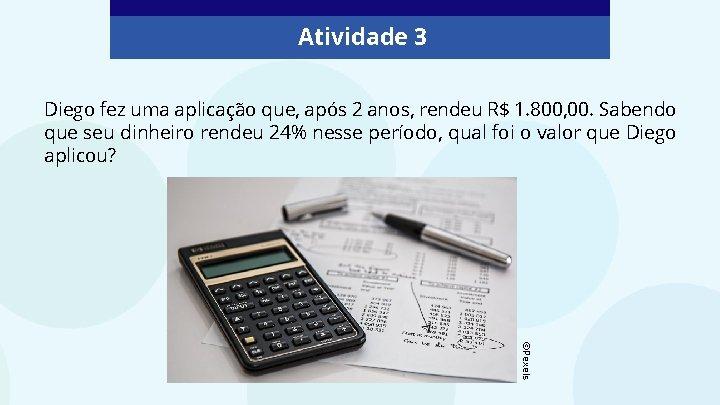 Atividade 3 Diego fez uma aplicação que, após 2 anos, rendeu R$ 1. 800,