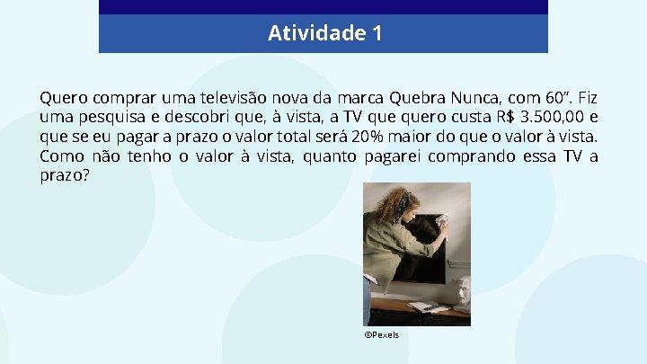 """Atividade 1 Quero comprar uma televisão nova da marca Quebra Nunca, com 60"""". Fiz"""
