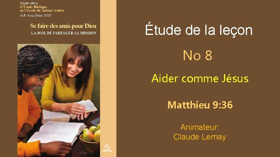 Étude de la leçon No 8 Aider comme Jésus Matthieu 9: 36 Animateur: Claude