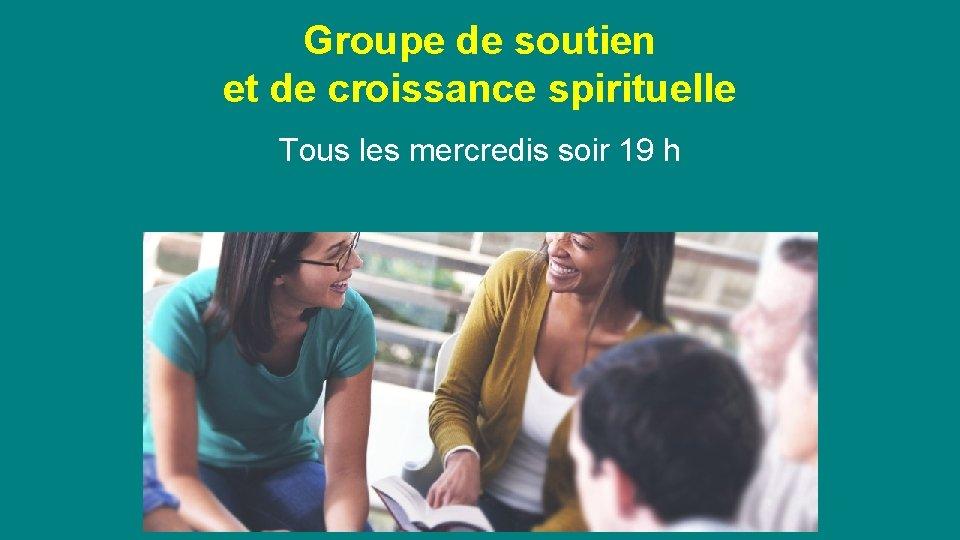 Groupe de soutien et de croissance spirituelle Tous les mercredis soir 19 h Invité