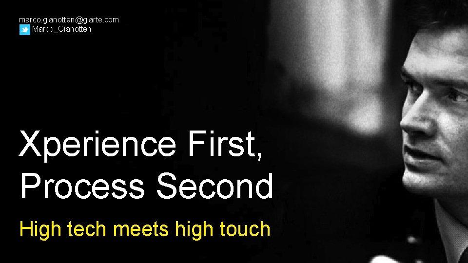 marco. gianotten@giarte. com Marco_Gianotten Xperience First, Process Second High tech meets high touch
