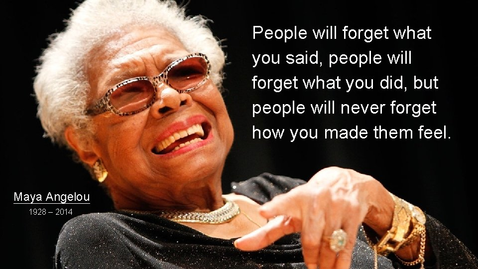 People will forget what you said, people will forget what you did, but people