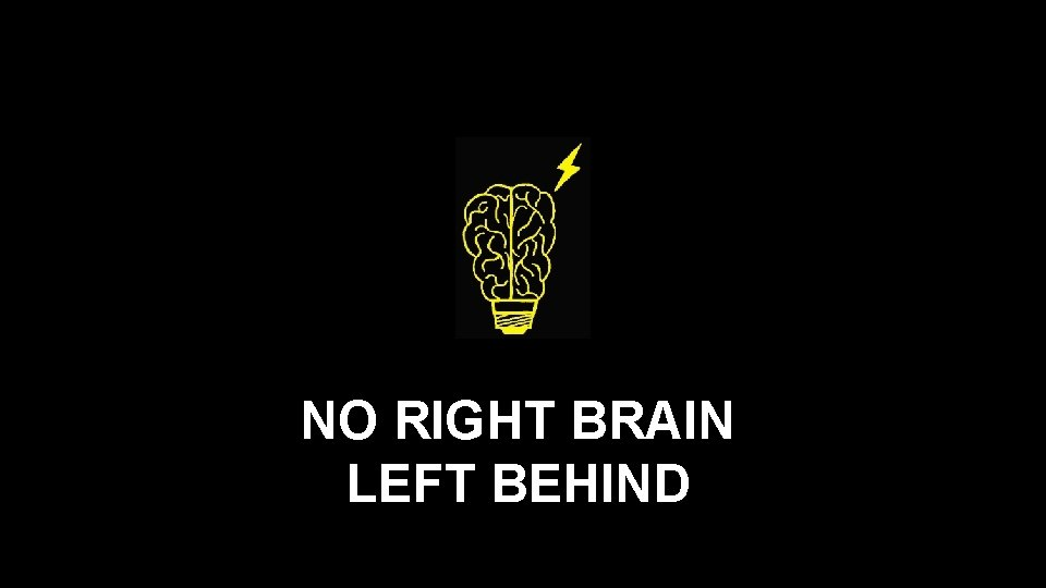 NO RIGHT BRAIN LEFT BEHIND