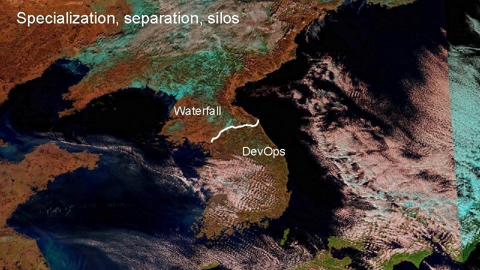 Specialization, separation, silos Waterfall Dev. Ops