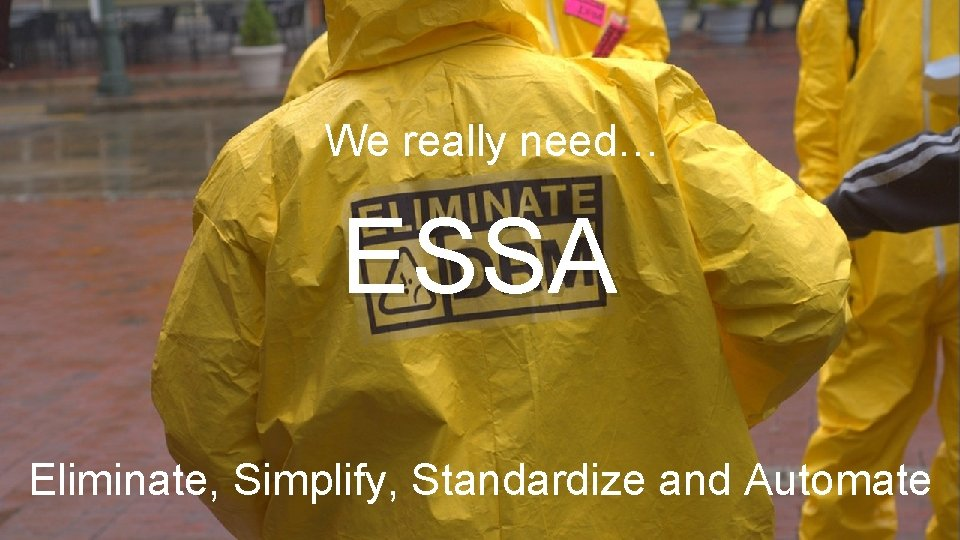 We really need… ESSA Eliminate, Simplify, Standardize and Automate