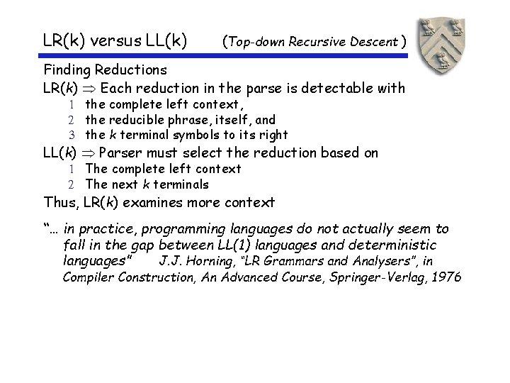 LR(k) versus LL(k) (Top-down Recursive Descent ) Finding Reductions LR(k) Each reduction in the