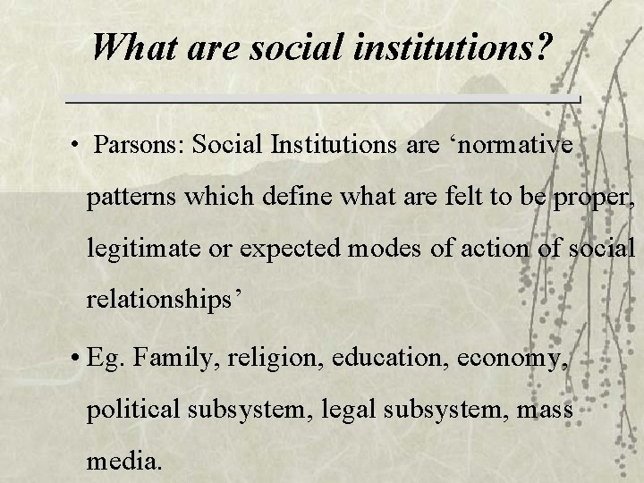 What are social institutions? • Parsons: Social Institutions are 'normative patterns which define what