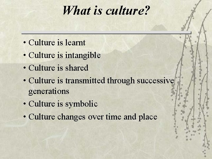 What is culture? • Culture is learnt • Culture is intangible • Culture is