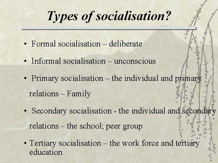 Types of socialisation? • Formal socialisation – deliberate • Informal socialisation – unconscious •