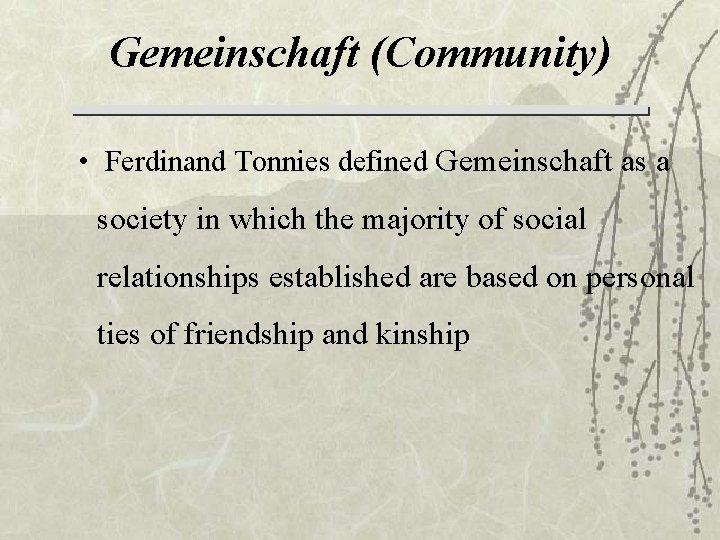 Gemeinschaft (Community) • Ferdinand Tonnies defined Gemeinschaft as a society in which the majority