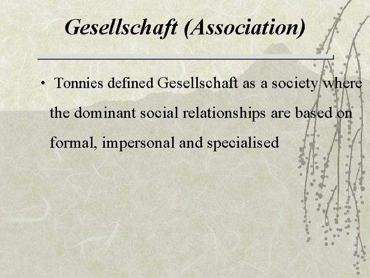 Gesellschaft (Association) • Tonnies defined Gesellschaft as a society where the dominant social relationships