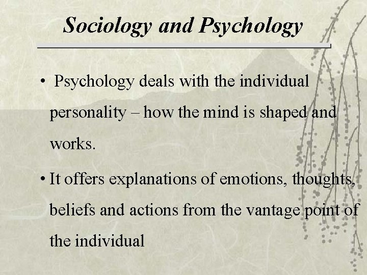Sociology and Psychology • Psychology deals with the individual personality – how the mind