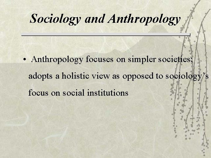 Sociology and Anthropology • Anthropology focuses on simpler societies; adopts a holistic view as