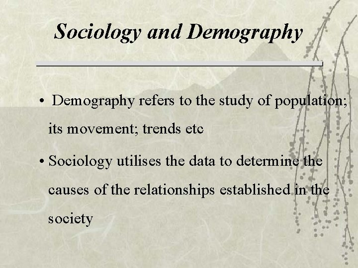 Sociology and Demography • Demography refers to the study of population; its movement; trends