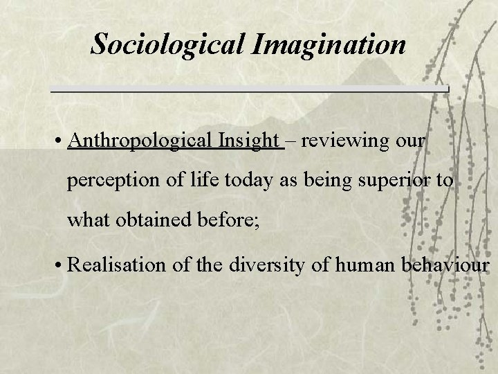 Sociological Imagination • Anthropological Insight – reviewing our perception of life today as being