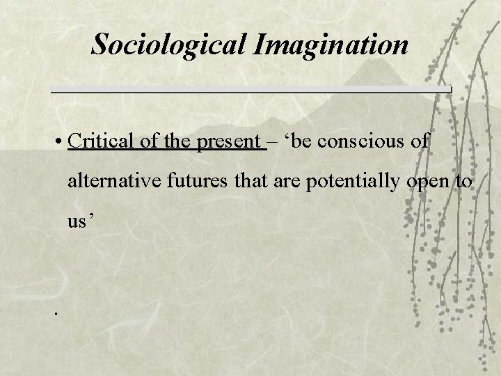 Sociological Imagination • Critical of the present – 'be conscious of alternative futures that