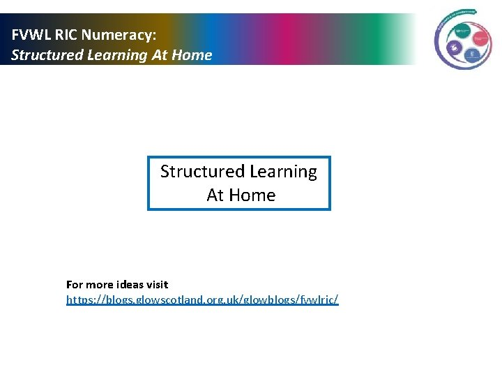 FVWL RIC Numeracy: Structured Learning At Home For more ideas visit https: //blogs. glowscotland.