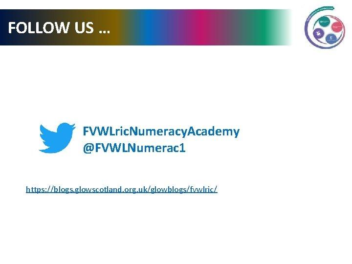 FOLLOW US … FVWLric. Numeracy. Academy @FVWLNumerac 1 https: //blogs. glowscotland. org. uk/glowblogs/fvwlric/