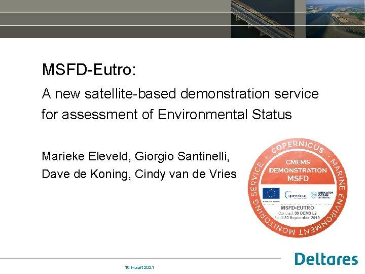 MSFD-Eutro: A new satellite-based demonstration service for assessment of Environmental Status Marieke Eleveld, Giorgio