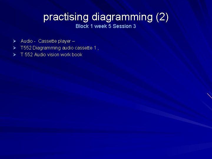practising diagramming (2) Block 1 week 5 Session 3 Ø Audio - Cassette player