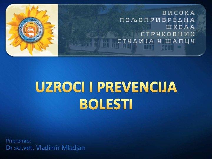 Pripremio: Dr sci. vet. Vladimir Mladjan