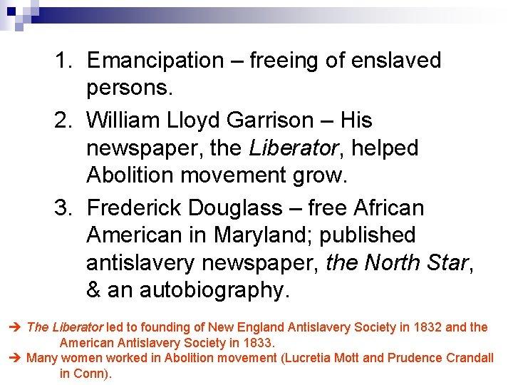 1. Emancipation – freeing of enslaved persons. 2. William Lloyd Garrison – His newspaper,