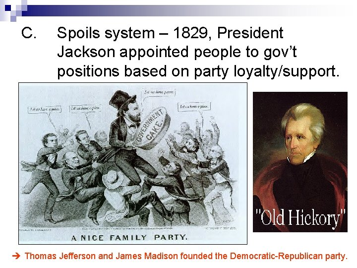 C. Spoils system – 1829, President Jackson appointed people to gov't positions based on