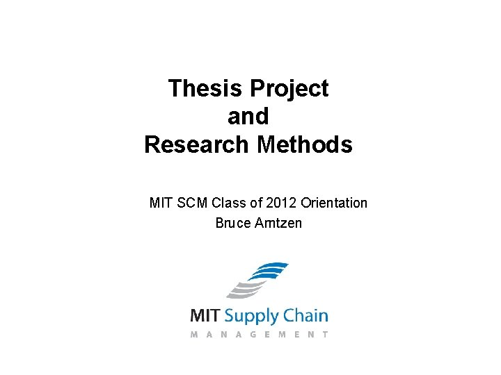 Thesis Project and Research Methods MIT SCM Class of 2012 Orientation Bruce Arntzen