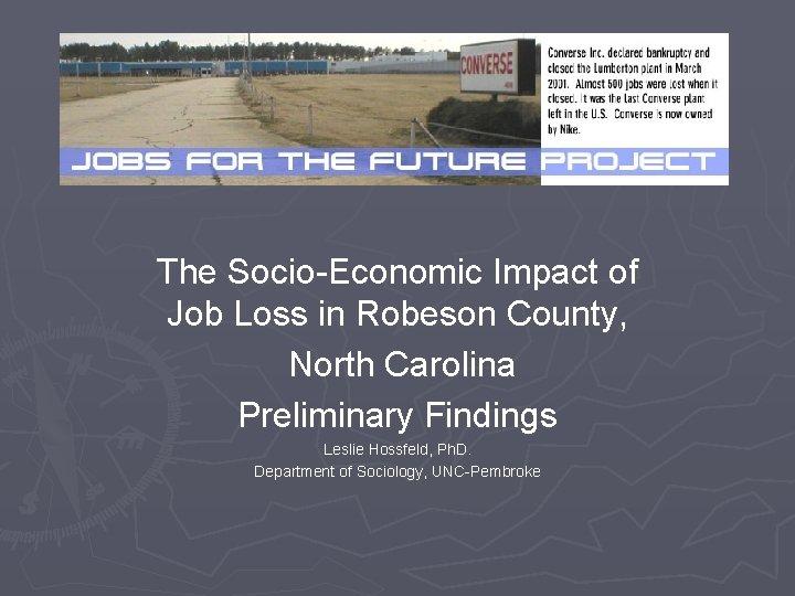 The Socio-Economic Impact of Job Loss in Robeson County, North Carolina Preliminary Findings Leslie