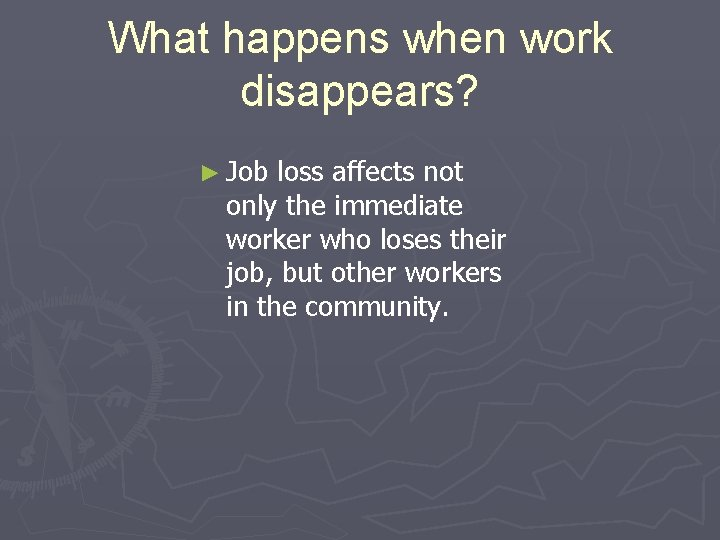 What happens when work disappears? ► Job loss affects not only the immediate worker
