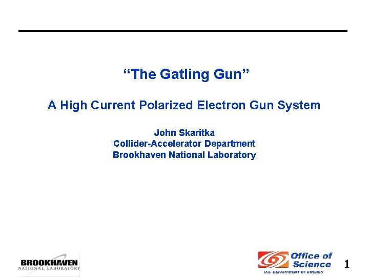 """The Gatling Gun"" A High Current Polarized Electron Gun System John Skaritka Collider-Accelerator Department"