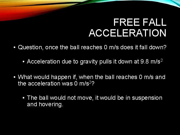 FREE FALL ACCELERATION • Question, once the ball reaches 0 m/s does it fall