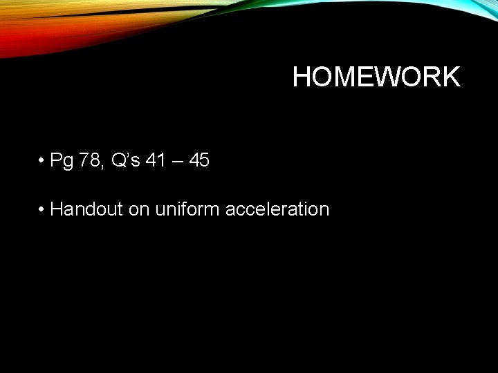 HOMEWORK • Pg 78, Q's 41 – 45 • Handout on uniform acceleration