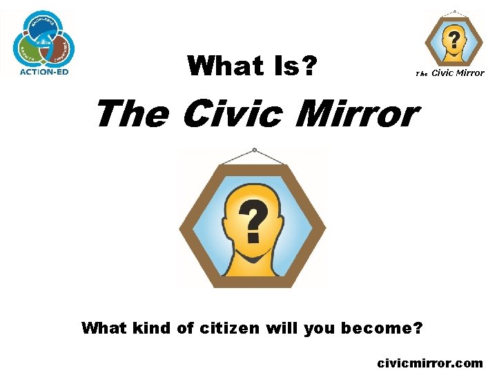 What Is? The Civic Mirror What kind of citizen will you become? civicmirror. com