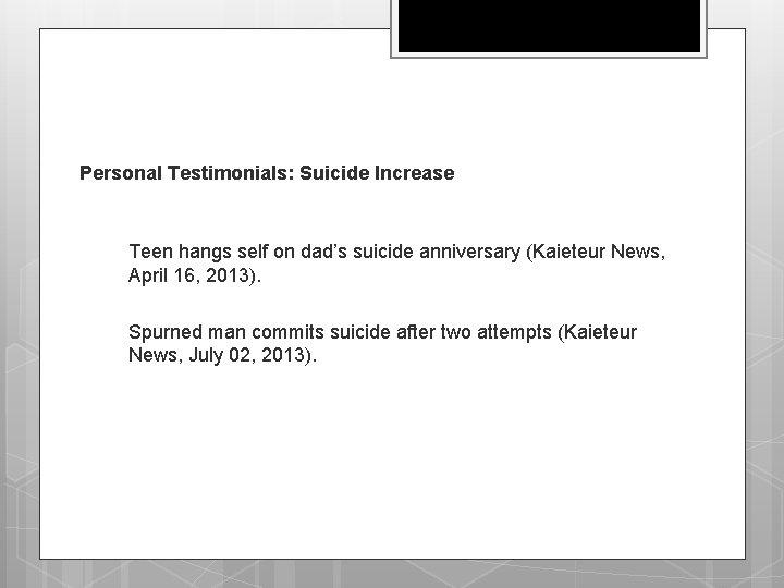 Personal Testimonials: Suicide Increase q Teen hangs self on dad's suicide anniversary (Kaieteur News,