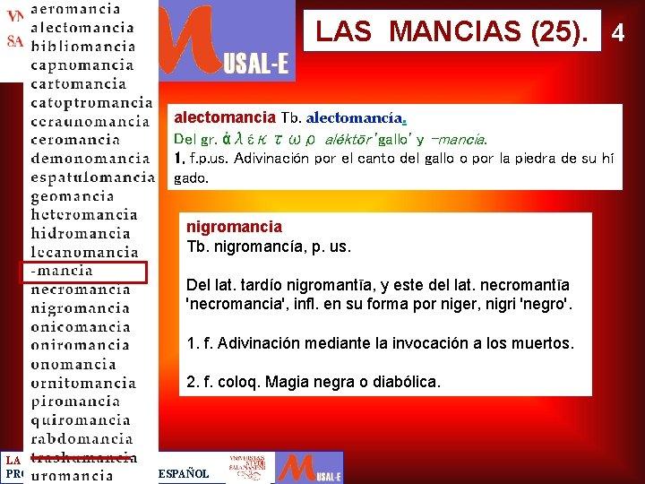 LAS MANCIAS (25). 4 alectomancia Tb. alectomancía. Del gr. ἀλέκτωρ aléktōr 'gallo' y -mancia.