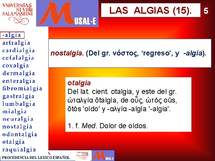LAS ALGIAS (15). 5 nostalgia. (Del gr. νόστος, 'regreso', y -algia). otalgia Del lat.