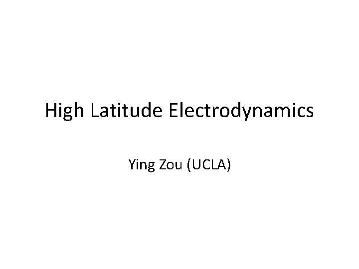 High Latitude Electrodynamics Ying Zou (UCLA)