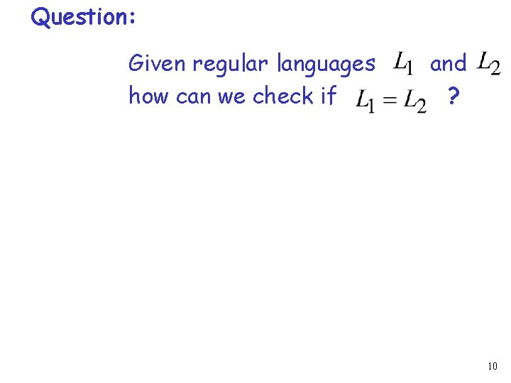 Question: Given regular languages how can we check if and ? 10