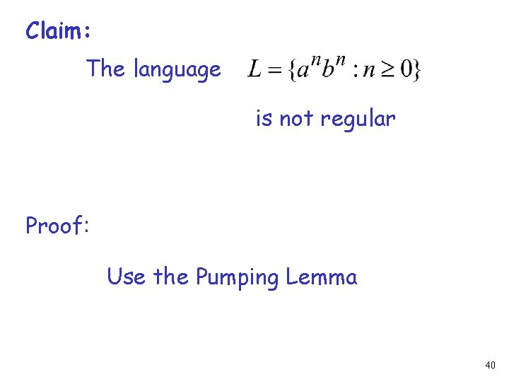 Claim: The language is not regular Proof: Use the Pumping Lemma 40