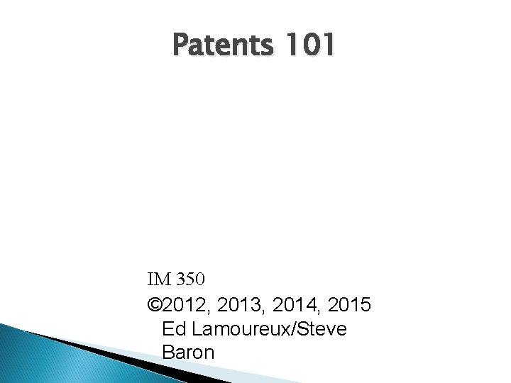 Patents 101 IM 350 © 2012, 2013, 2014, 2015 Ed Lamoureux/Steve Baron