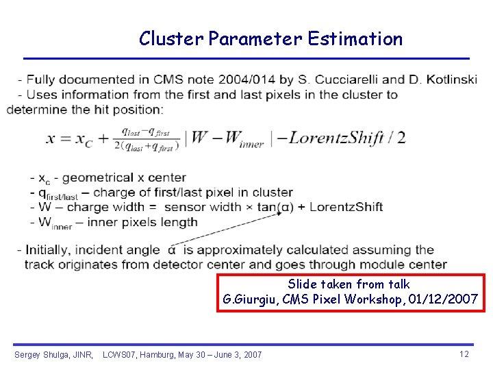 Cluster Parameter Estimation Slide taken from talk G. Giurgiu, CMS Pixel Workshop, 01/12/2007 Sergey