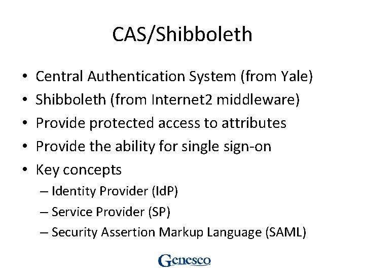 CAS/Shibboleth • • • Central Authentication System (from Yale) Shibboleth (from Internet 2 middleware)