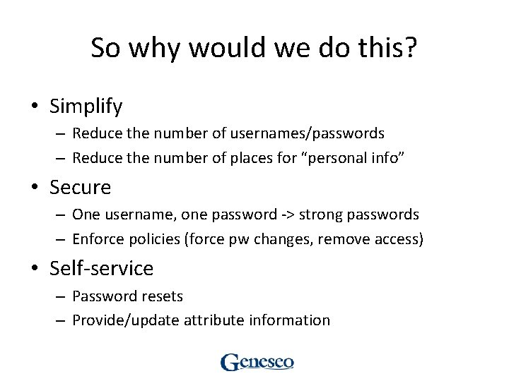 So why would we do this? • Simplify – Reduce the number of usernames/passwords