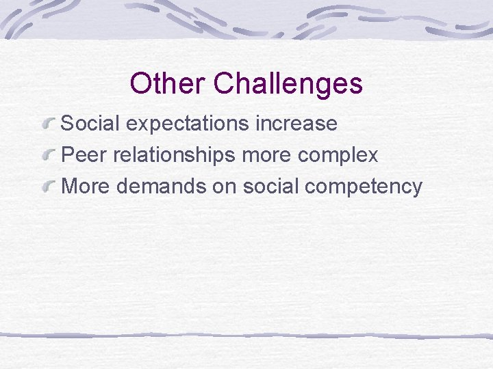 Other Challenges Social expectations increase Peer relationships more complex More demands on social competency