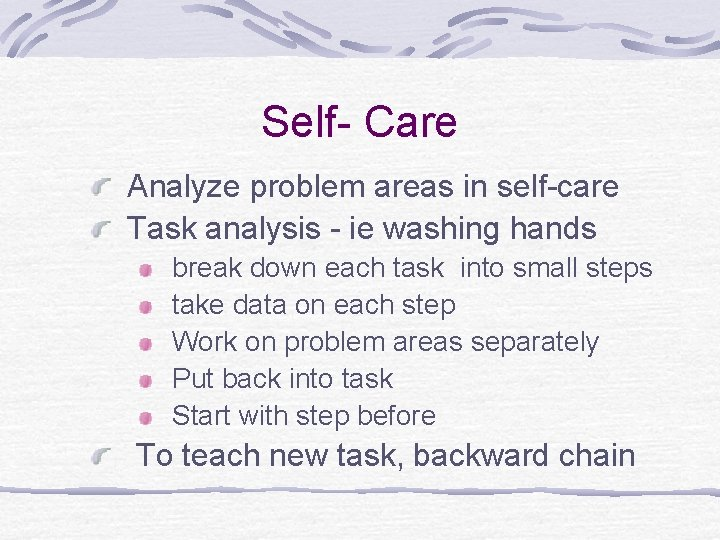 Self- Care Analyze problem areas in self-care Task analysis - ie washing hands break