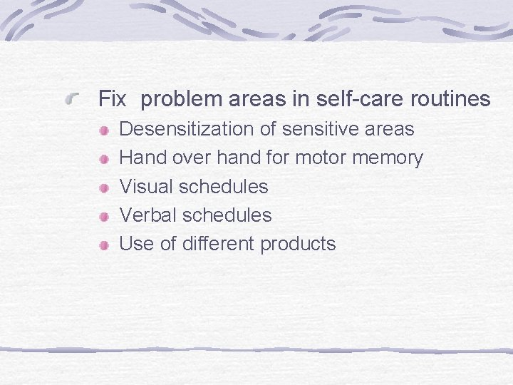 Fix problem areas in self-care routines Desensitization of sensitive areas Hand over hand for
