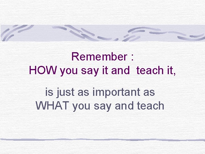 Remember : HOW you say it and teach it, is just as important as