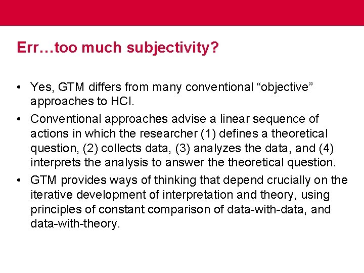 """Err…too much subjectivity? • Yes, GTM differs from many conventional """"objective"""" approaches to HCI."""