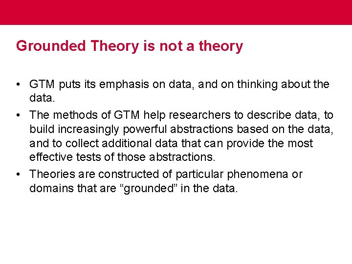 Grounded Theory is not a theory • GTM puts its emphasis on data, and